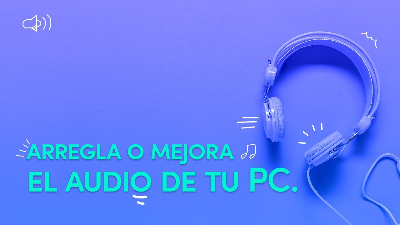 Cómo arreglar el audio y mejorar su calidad en tu PC.