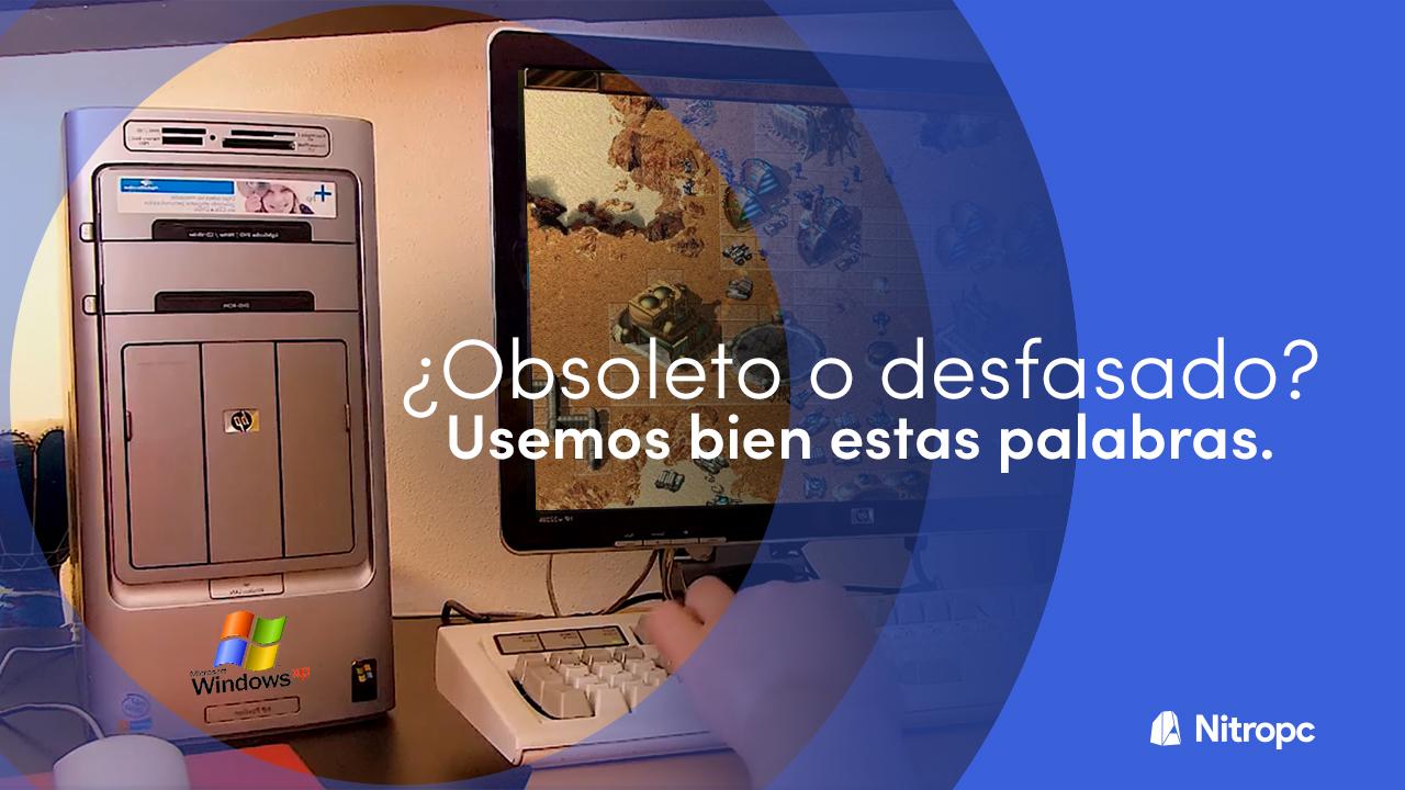 ¿Está un PC obsoleto o desfasado? Usemos bien estas palabras.