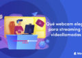 Qué webcam elegir para streaming y videollamadas