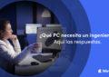 ¿Qué PC necesita un ingeniero?
